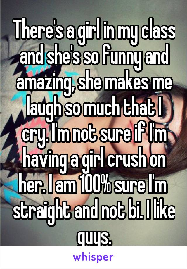 There's a girl in my class and she's so funny and amazing, she makes me laugh so much that I cry. I'm not sure if I'm having a girl crush on her. I am 100% sure I'm  straight and not bi. I like guys.