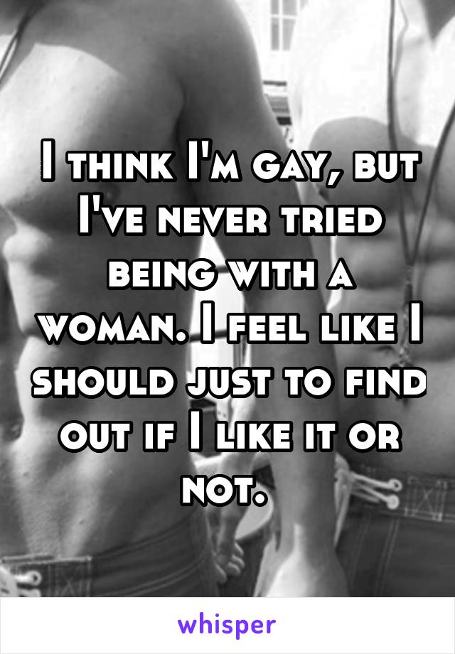 I think I'm gay, but I've never tried being with a woman. I feel like I should just to find out if I like it or not.