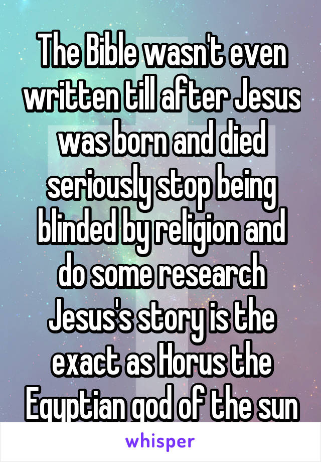 The Bible wasn't even written till after Jesus was born and