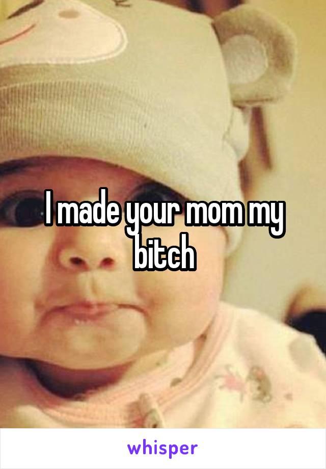 Your Mom My Bitch