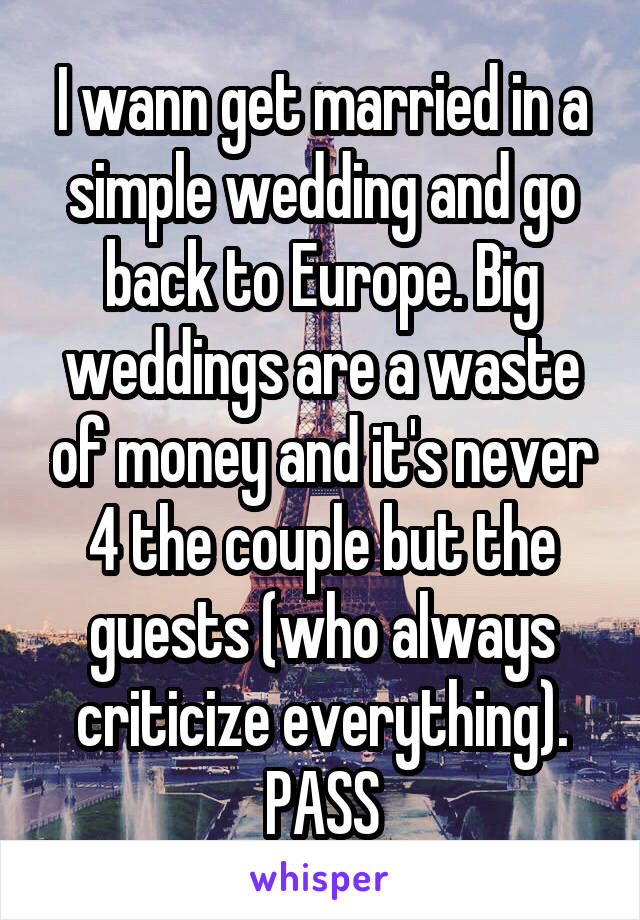 I wann get married in a simple wedding and go back to Europe. Big weddings are a waste of money and it's never 4 the couple but the guests (who always criticize everything). PASS