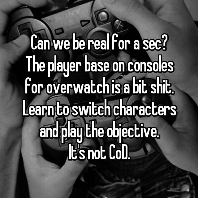 Can we be real for a sec? The player base on consoles for overwatch is a bit shit. Learn to switch characters and play the objective. It's not CoD.