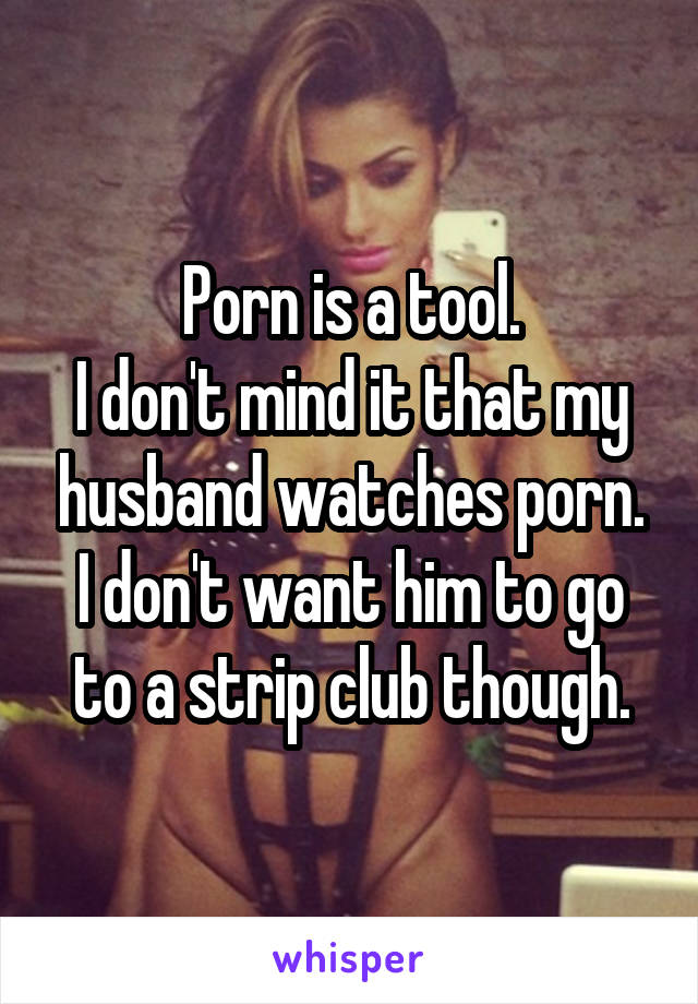 Porn is a tool. I don't mind it that my husband watches porn. I don't want him to go to a strip club though.