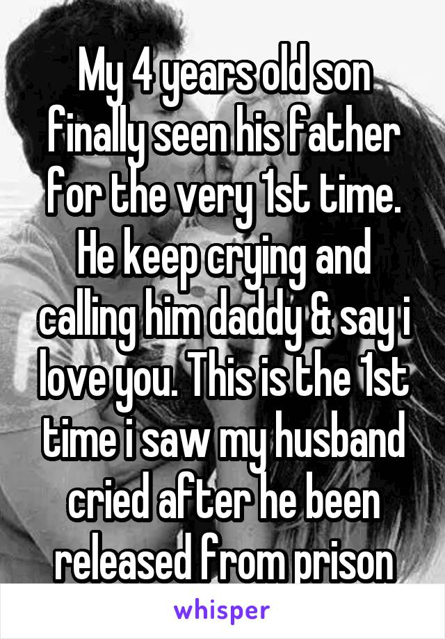 My 4 years old son finally seen his father for the very 1st time. He keep crying and calling him daddy & say i love you. This is the 1st time i saw my husband cried after he been released from prison
