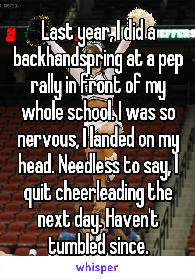 Last year, I did a backhandspring at a pep rally in front of my whole school. I was so nervous, I landed on my head. Needless to say, I quit cheerleading the next day. Haven't tumbled since.