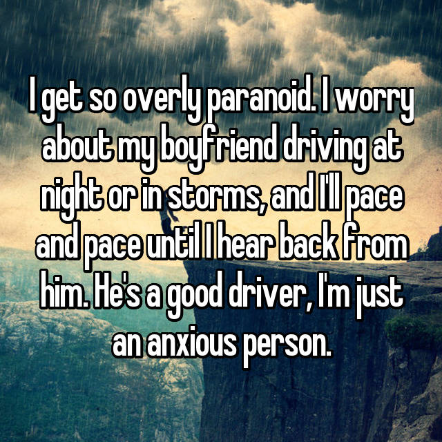 I get so overly paranoid. I worry about my boyfriend driving at night or in storms, and I'll pace and pace until I hear back from him. He's a good driver, I'm just an anxious person. 😂