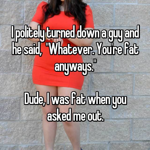 "I politely turned down a guy and he said,  ""Whatever. You're fat anyways.""  Dude, I was fat when you asked me out."