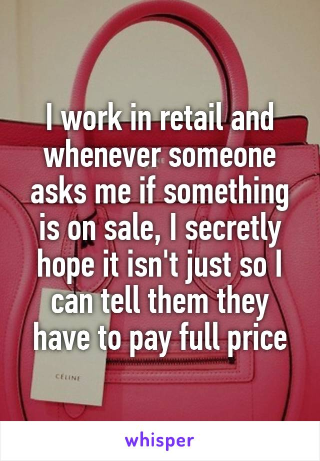 I work in retail and whenever someone asks me if something is on sale, I secretly hope it isn't just so I can tell them they have to pay full price
