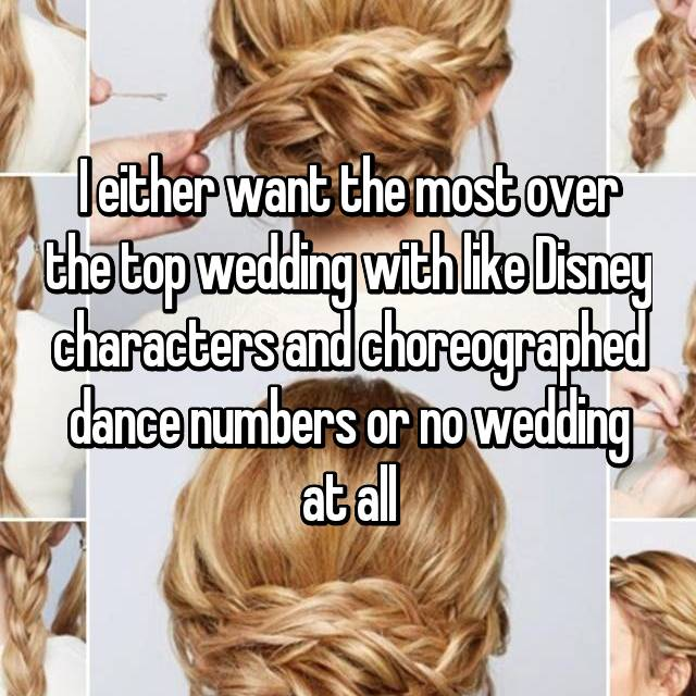 I either want the most over the top wedding with like Disney characters and choreographed dance numbers or no wedding at all