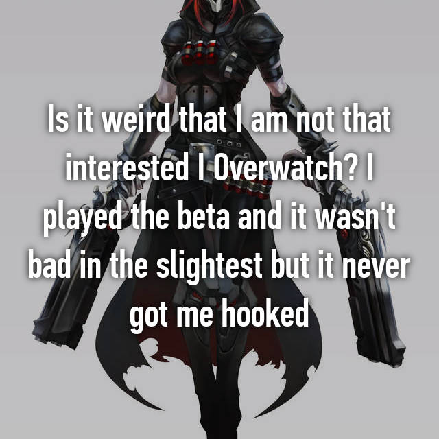 Is it weird that I am not that interested I Overwatch? I played the beta and it wasn't bad in the slightest but it never got me hooked