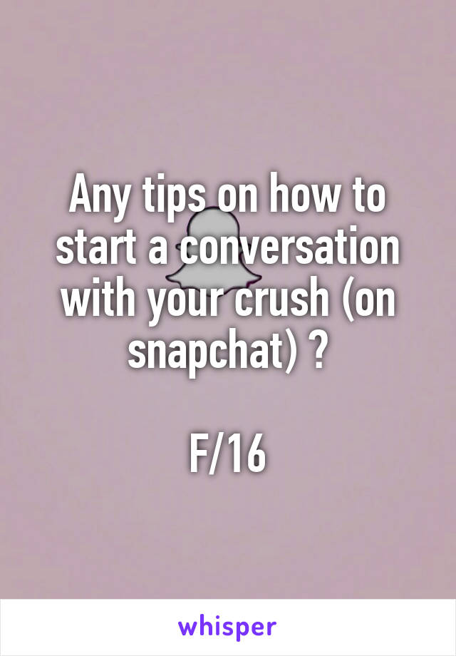 Any tips on how to start a conversation with your crush (on snapchat) ? F/16