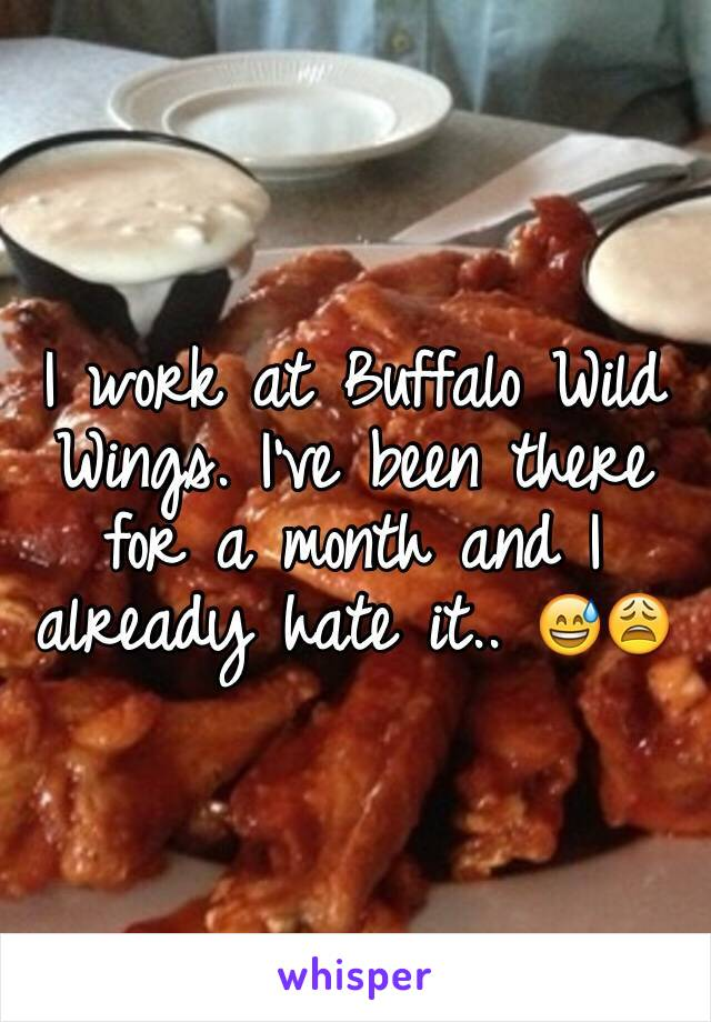 I work at Buffalo Wild Wings. I've been there for a month and I already hate it.. 😅😩