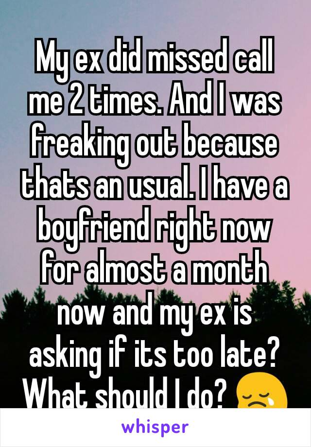 My ex did missed call me 2 times  And I was freaking out