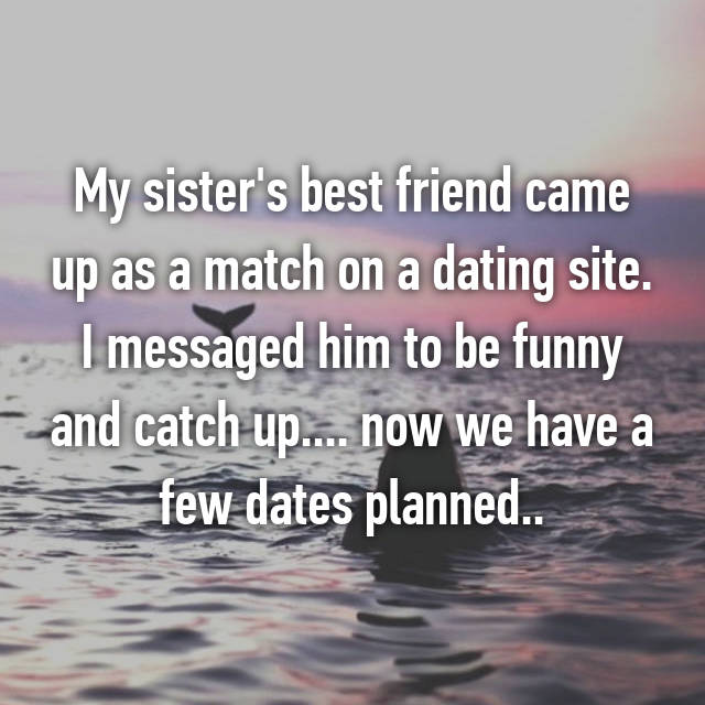 My sister's best friend came up as a match on a dating site. I messaged him to be funny and catch up.... now we have a few dates planned..