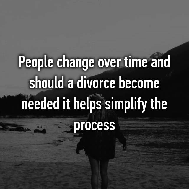People change over time and should a divorce become needed it helps simplify the process