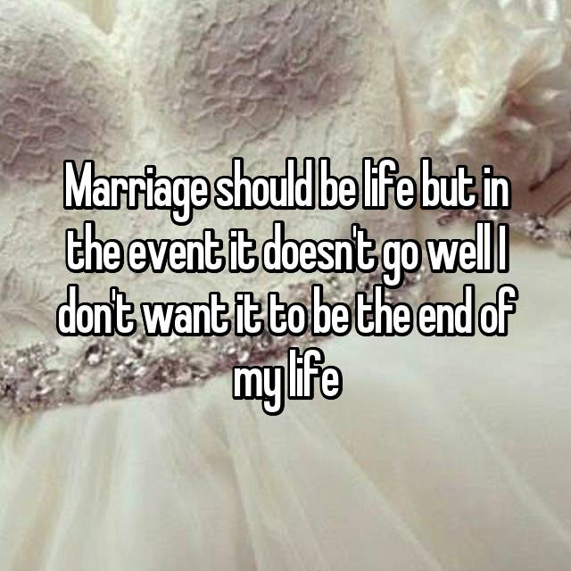 Marriage should be life but in the event it doesn't go well I don't want it to be the end of my life