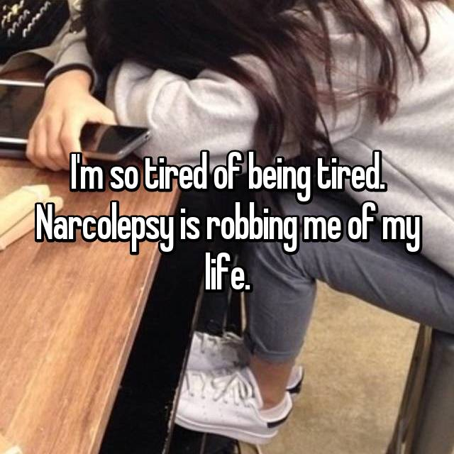 I'm so tired of being tired. Narcolepsy is robbing me of my life.