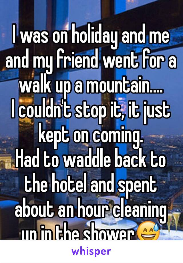 I was on holiday and me and my friend went for a walk up a mountain.... I couldn't stop it, it just kept on coming.  Had to waddle back to the hotel and spent about an hour cleaning up in the shower😅