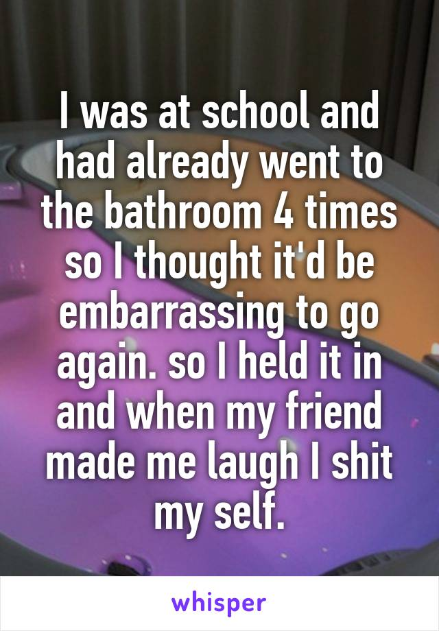 I was at school and had already went to the bathroom 4 times so I thought it'd be embarrassing to go again. so I held it in and when my friend made me laugh I shit my self.