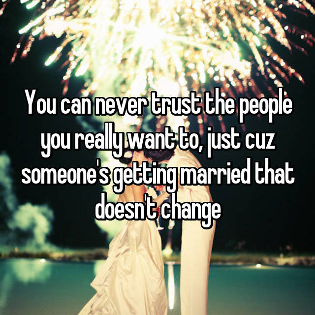 You can never trust the people you really want to, just cuz someone's getting married that doesn't change