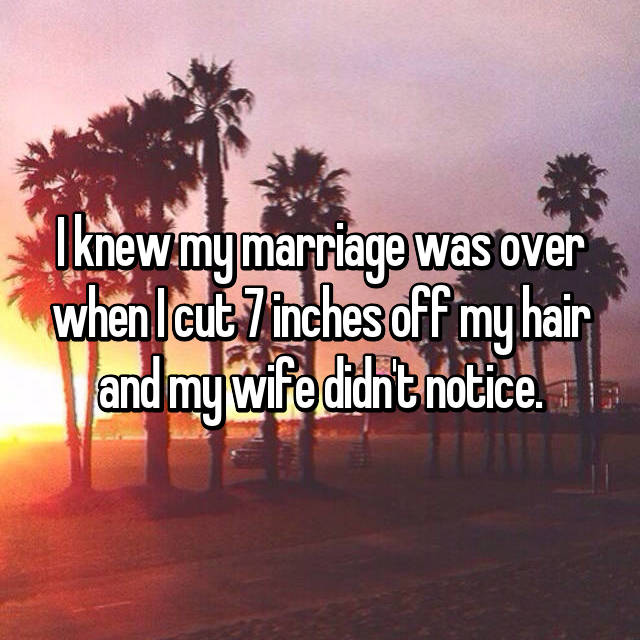 I knew my marriage was over when I cut 7 inches off my hair and my wife didn't notice.