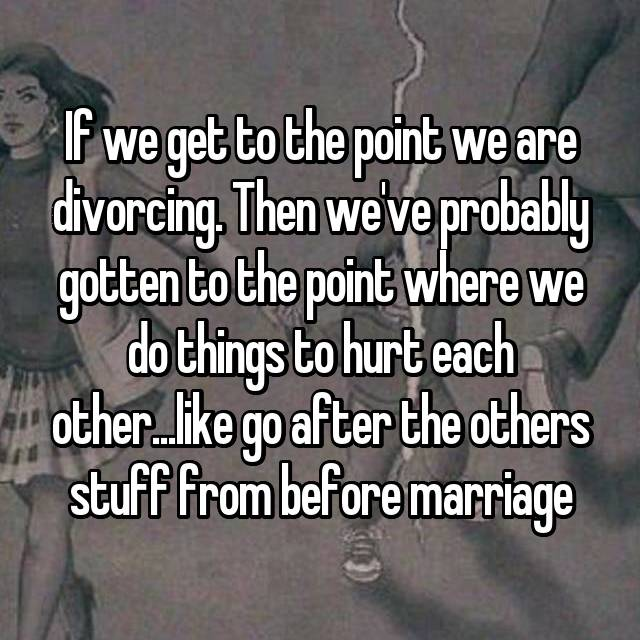 If we get to the point we are divorcing. Then we've probably gotten to the point where we do things to hurt each other...like go after the others stuff from before marriage
