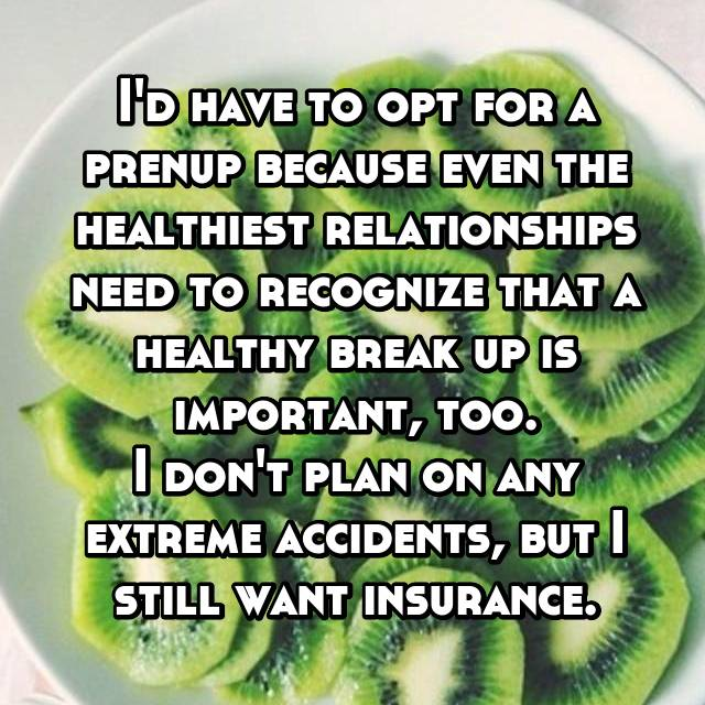 I'd have to opt for a prenup because even the healthiest relationships need to recognize that a healthy break up is important, too. I don't plan on any extreme accidents, but I still want insurance.