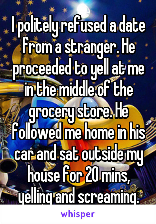 I politely refused a date from a stranger. He proceeded to yell at me in the middle of the grocery store. He followed me home in his car and sat outside my house for 20 mins, yelling and screaming.