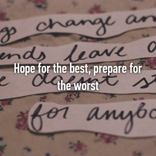 Hope for the best, prepare for the worst