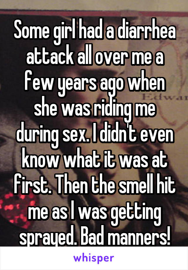 Some girl had a diarrhea attack all over me a few years ago when she was riding me during sex. I didn't even know what it was at first. Then the smell hit me as I was getting sprayed. Bad manners!