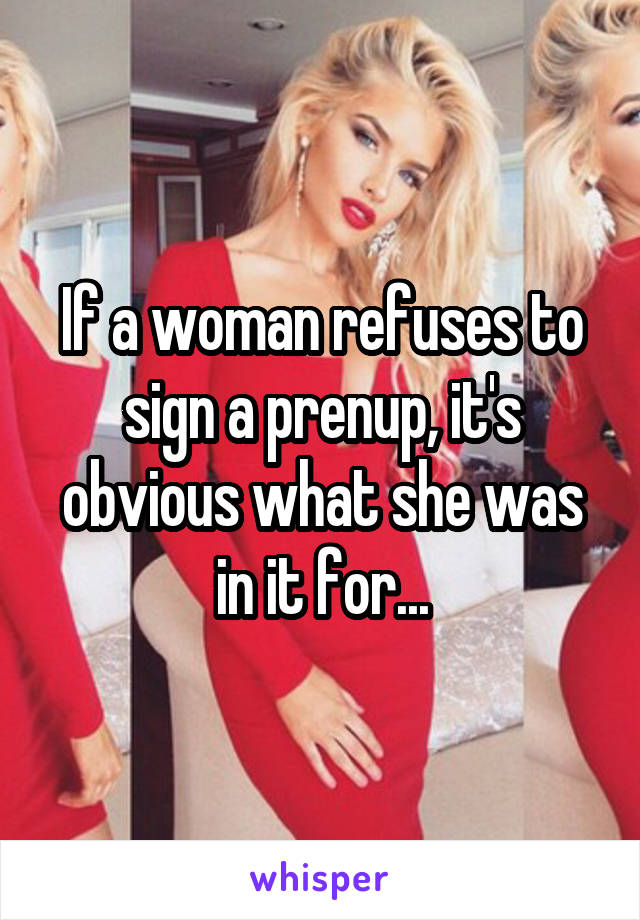 If a woman refuses to sign a prenup, it's obvious what she was in it for...