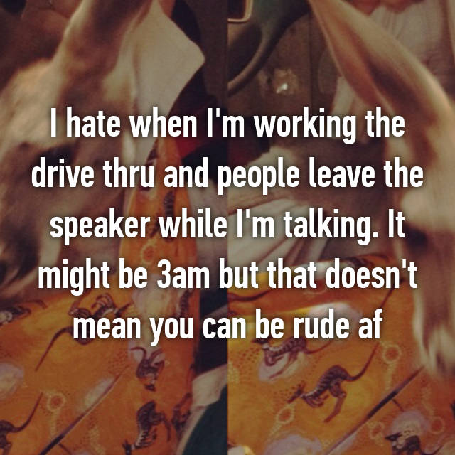 I hate when I'm working the drive thru and people leave the speaker while I'm talking. It might be 3am but that doesn't mean you can be rude af😒