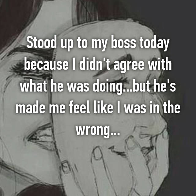 Stood up to my boss today because I didn't agree with what he was doing...but he's made me feel like I was in the wrong... 😢