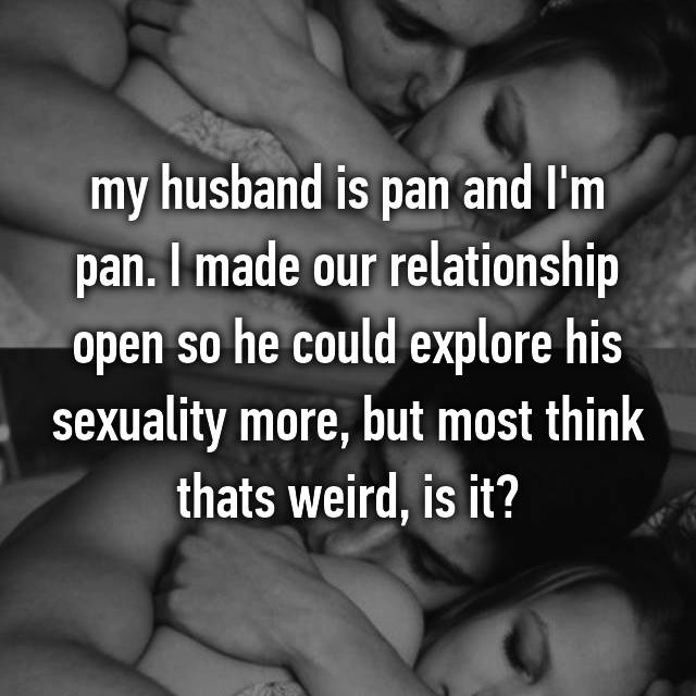 my husband is pan and I'm pan. I made our relationship open so he could explore his sexuality more, but most think thats weird, is it?