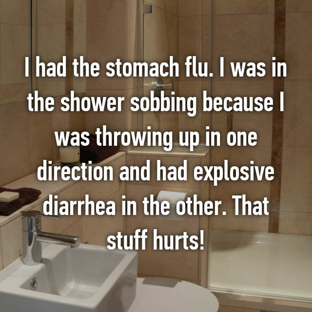 I had the stomach flu. I was in the shower sobbing because I was throwing up in one direction and had explosive diarrhea in the other. That stuff hurts!