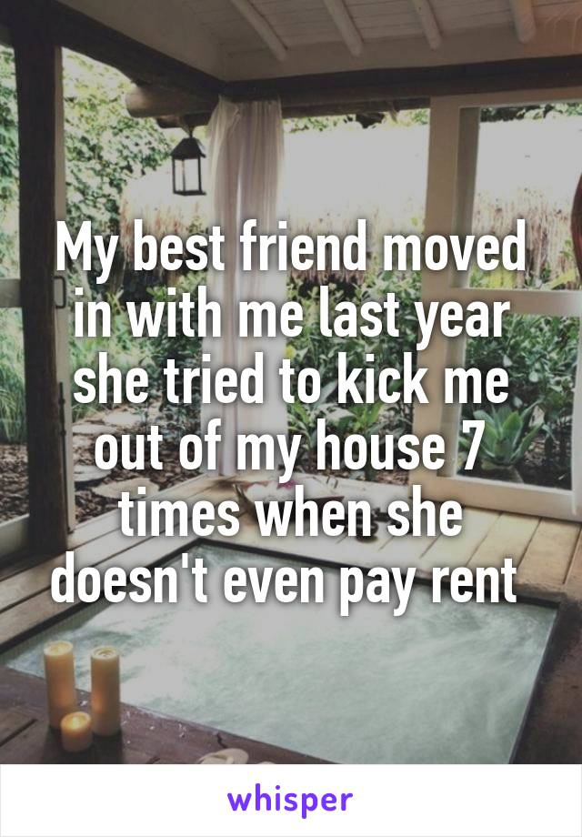 My best friend moved in with me last year she tried to kick me out of my house 7 times when she doesn't even pay rent