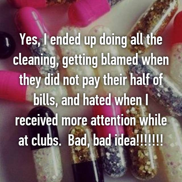 Yes, I ended up doing all the cleaning, getting blamed when they did not pay their half of bills, and hated when I received more attention while at clubs.  Bad, bad idea!!!!!!!