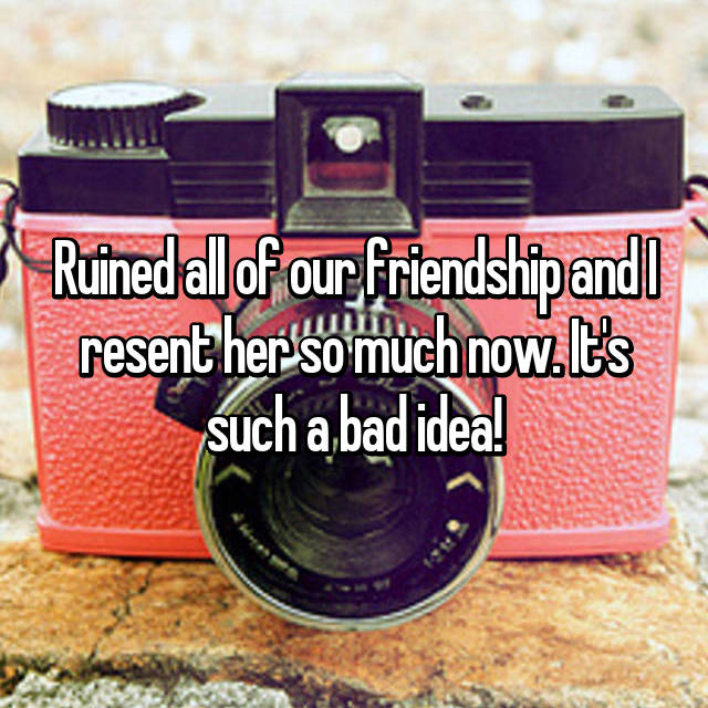 Ruined all of our friendship and I resent her so much now. It's such a bad idea!