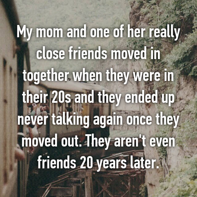 My mom and one of her really close friends moved in together when they were in their 20s and they ended up never talking again once they moved out. They aren't even friends 20 years later.