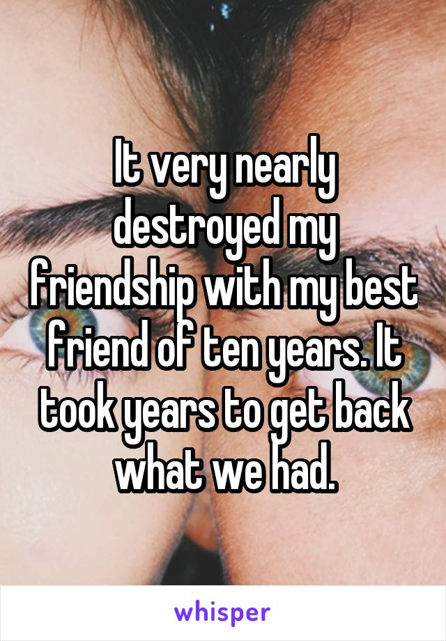 It very nearly destroyed my friendship with my best friend of ten years. It took years to get back what we had.