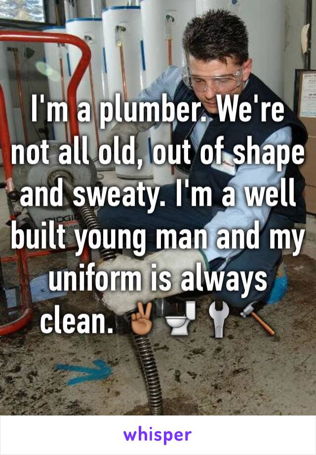 I'm a plumber. We're not all old, out of shape and sweaty. I'm a well built young man and my uniform is always clean. ✌🏾️🚽🔧🔨