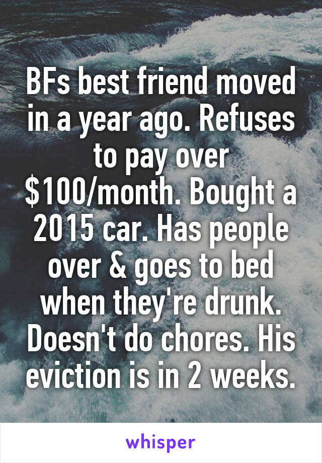 BFs best friend moved in a year ago. Refuses to pay over $100/month. Bought a 2015 car. Has people over & goes to bed when they're drunk. Doesn't do chores. His eviction is in 2 weeks.