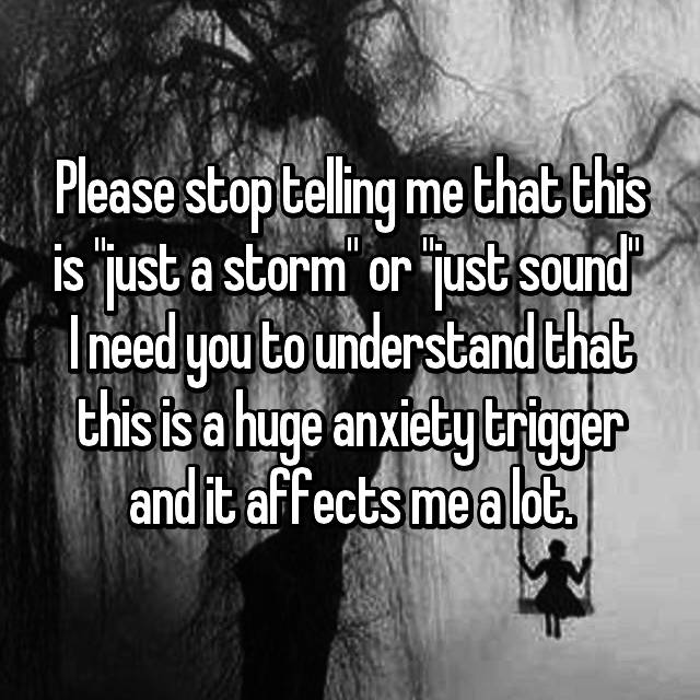 """Please stop telling me that this is """"just a storm"""" or """"just sound""""  I need you to understand that this is a huge anxiety trigger and it affects me a lot."""