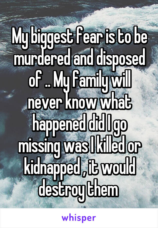 My biggest fear is to be murdered and disposed of .. My family will never know what happened did I go missing was I killed or kidnapped , it would destroy them
