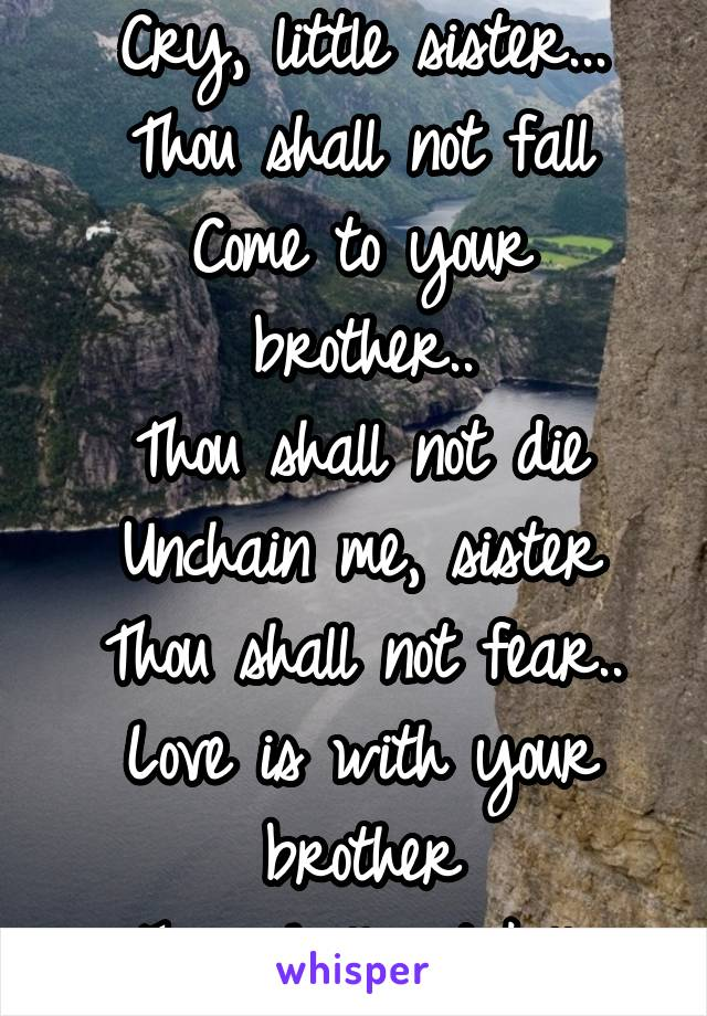 Cry, little sister... Thou shall not fall Come to your brother.. Thou shall not die Unchain me, sister Thou shall not fear.. Love is with your brother Thou shall not kill..