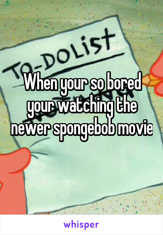 When your so bored your watching the newer spongebob movie