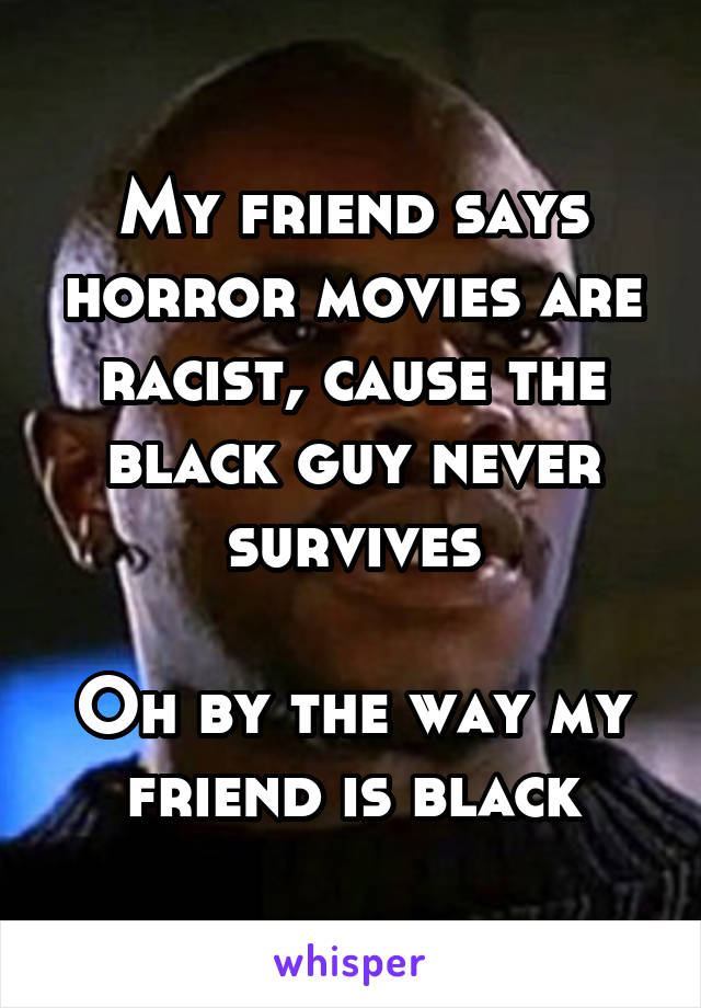 My friend says horror movies are racist, cause the black guy never survives  Oh by the way my friend is black
