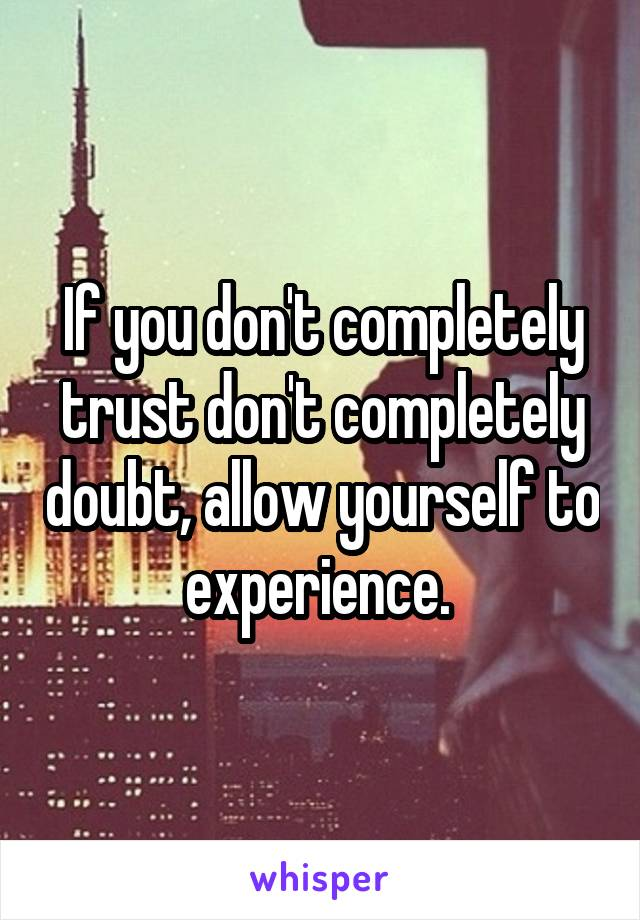 If you don't completely trust don't completely doubt, allow yourself to experience.