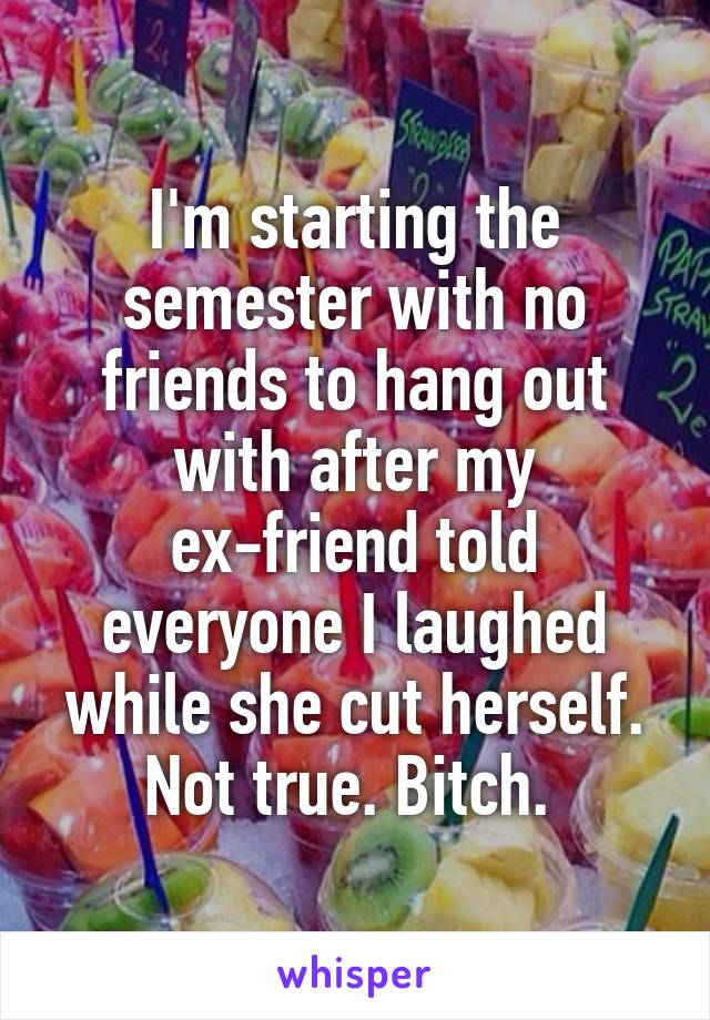 I'm starting the semester with no friends to hang out with after my ex-friend told everyone I laughed while she cut herself. Not true. Bitch.