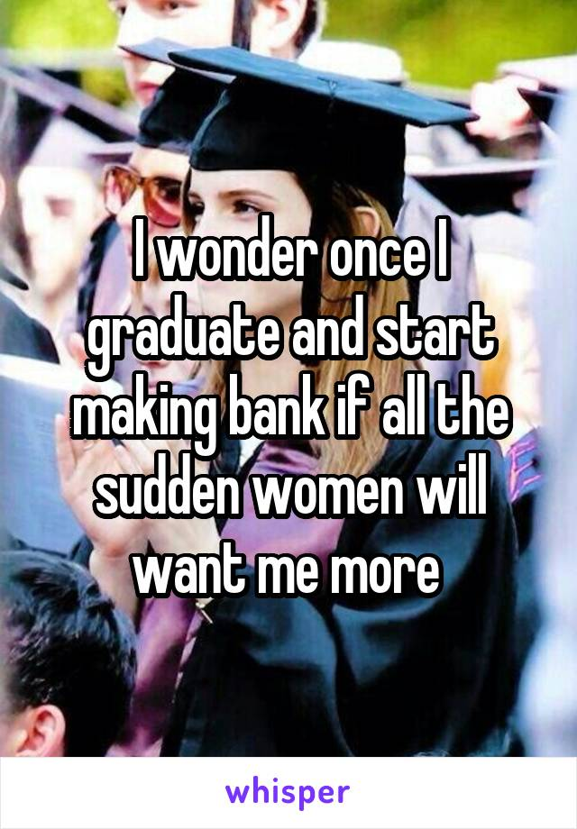 I wonder once I graduate and start making bank if all the sudden women will want me more